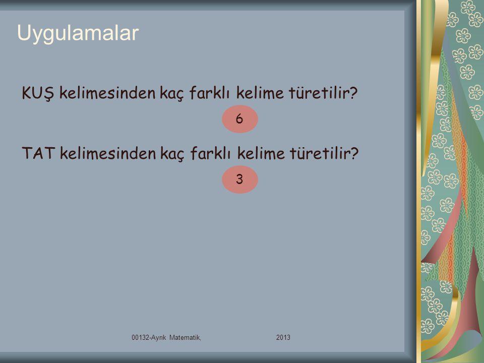 Uygulamalar 00132-Ayrık Matematik, 2013 KUŞ kelimesinden kaç farklı kelime türetilir? 6 TAT kelimesinden kaç farklı kelime türetilir? 3