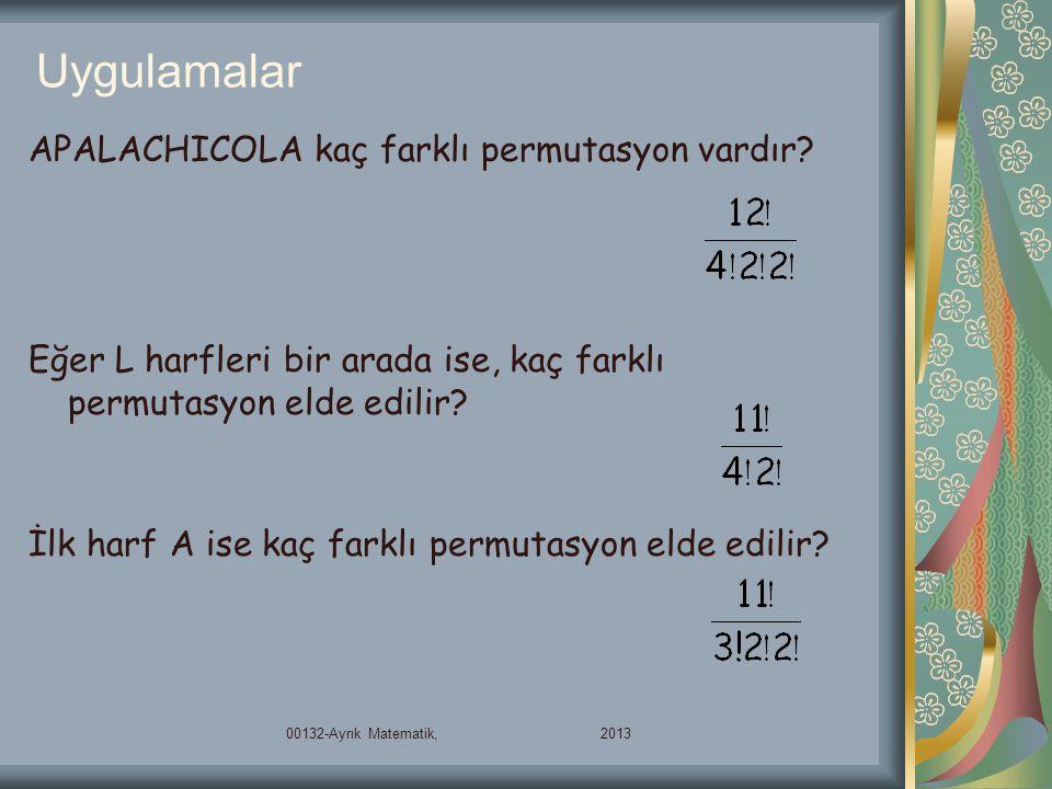 Uygulamalar 00132-Ayrık Matematik, 2013 APALACHICOLA kaç farklı permutasyon vardır? Eğer L harfleri bir arada ise, kaç farklı permutasyon elde edilir?