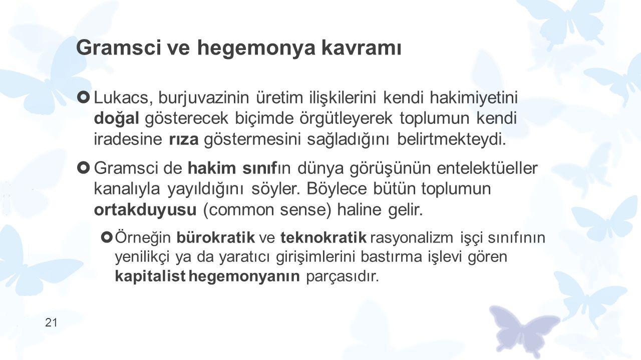 21 Gramsci ve hegemonya kavramı  Lukacs, burjuvazinin üretim ilişkilerini kendi hakimiyetini doğal gösterecek biçimde örgütleyerek toplumun kendi ira