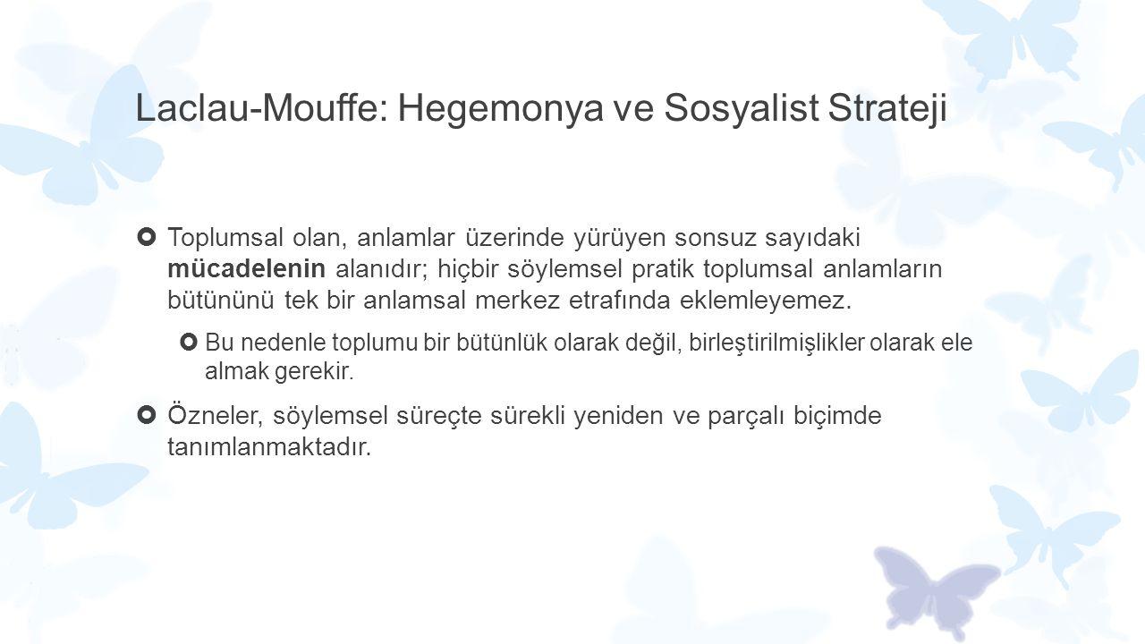 Laclau-Mouffe: Hegemonya ve Sosyalist Strateji  Toplumsal olan, anlamlar üzerinde yürüyen sonsuz sayıdaki mücadelenin alanıdır; hiçbir söylemsel prat