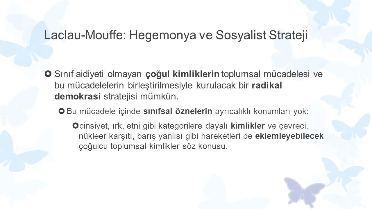 Laclau-Mouffe: Hegemonya ve Sosyalist Strateji  Sınıf aidiyeti olmayan çoğul kimliklerin toplumsal mücadelesi ve bu mücadelelerin birleştirilmesiyle