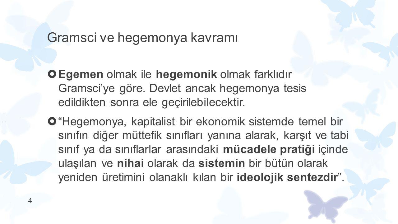 15 Gramsci ve hegemonya kavramı  Hegemonyanın kuruluşunun farklı yolları olabilir:  muhalif aydınları devşirme, tarafsızlaştırma, muhalif politik gündemi kendi gündemine aktarma bunun yollarından birisidir.