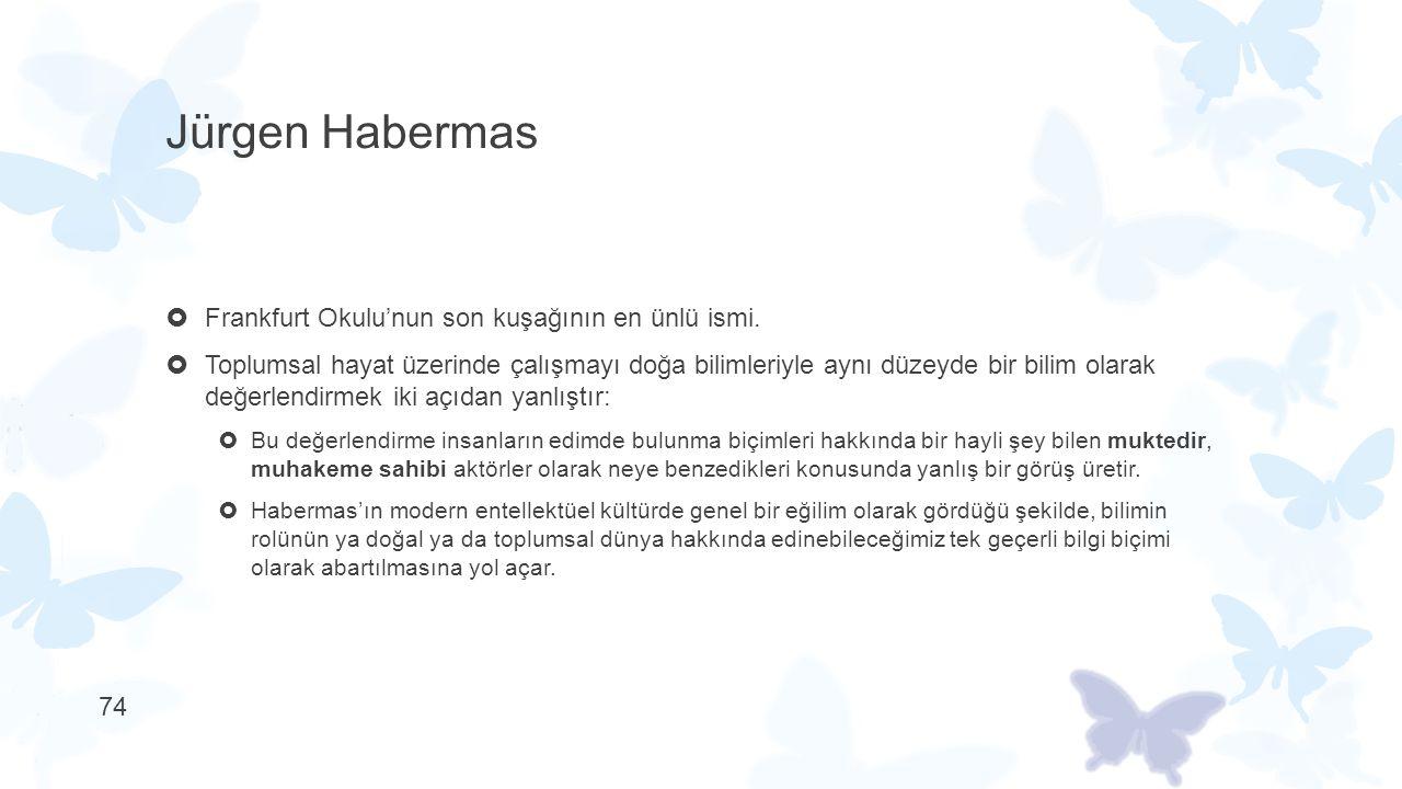 Jürgen Habermas  Frankfurt Okulu'nun son kuşağının en ünlü ismi.  Toplumsal hayat üzerinde çalışmayı doğa bilimleriyle aynı düzeyde bir bilim olarak