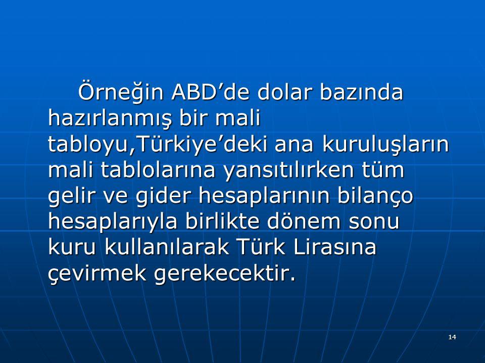 14 Örneğin ABD'de dolar bazında hazırlanmış bir mali tabloyu,Türkiye'deki ana kuruluşların mali tablolarına yansıtılırken tüm gelir ve gider hesapları