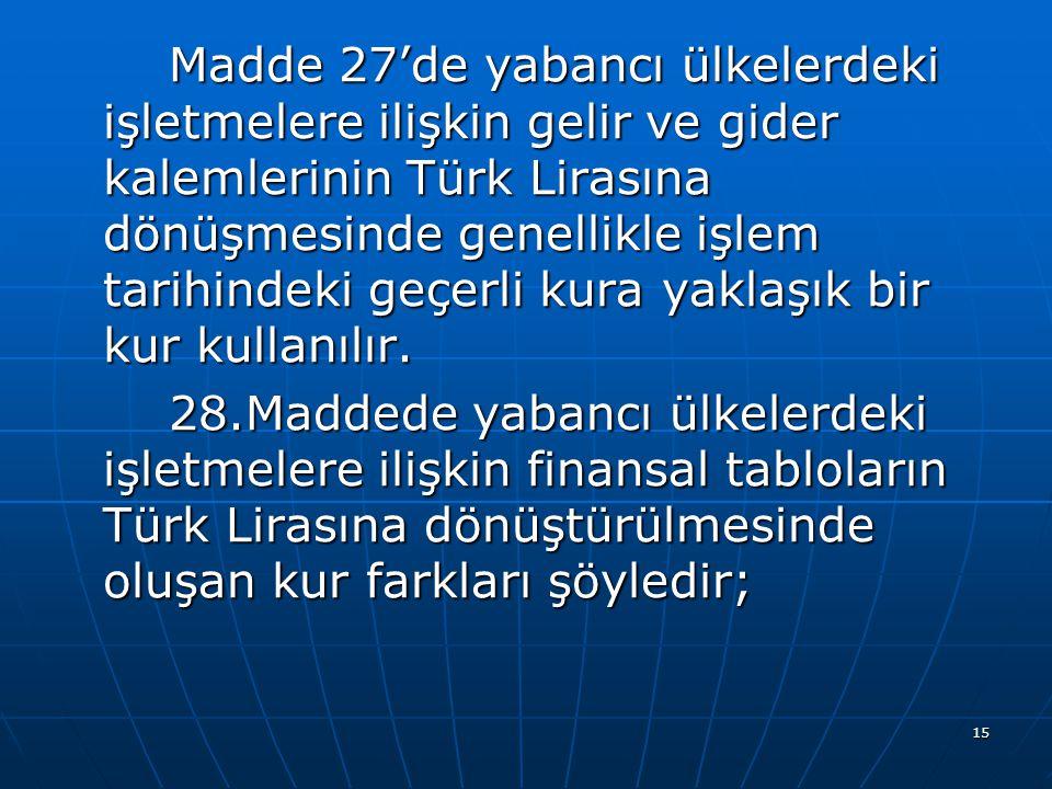 15 Madde 27'de yabancı ülkelerdeki işletmelere ilişkin gelir ve gider kalemlerinin Türk Lirasına dönüşmesinde genellikle işlem tarihindeki geçerli kur
