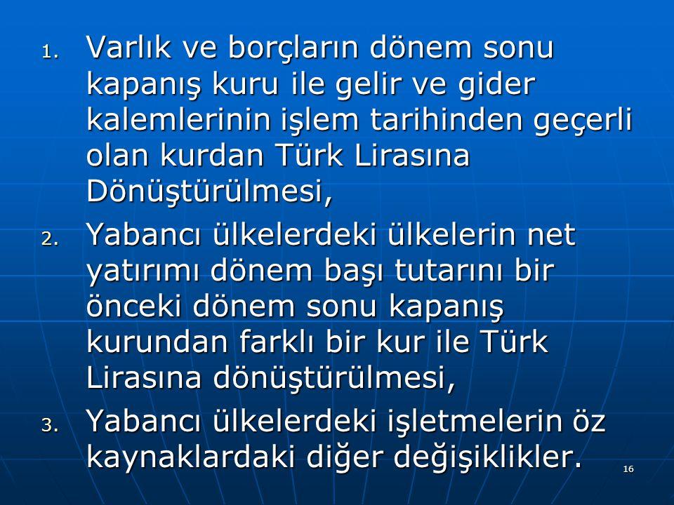 16 1. Varlık ve borçların dönem sonu kapanış kuru ile gelir ve gider kalemlerinin işlem tarihinden geçerli olan kurdan Türk Lirasına Dönüştürülmesi, 2