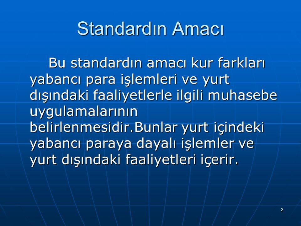 2 Standardın Amacı Bu standardın amacı kur farkları yabancı para işlemleri ve yurt dışındaki faaliyetlerle ilgili muhasebe uygulamalarının belirlenmes