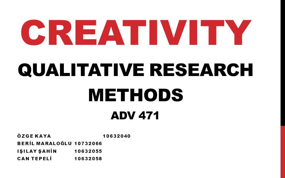 CREATIVITY QUALITATIVE RESEARCH METHODS ADV 471 ÖZGE KAYA10632040 BERİL MARALOĞLU10732066 IŞILAY ŞAHİN10632055 CAN TEPELİ10632058