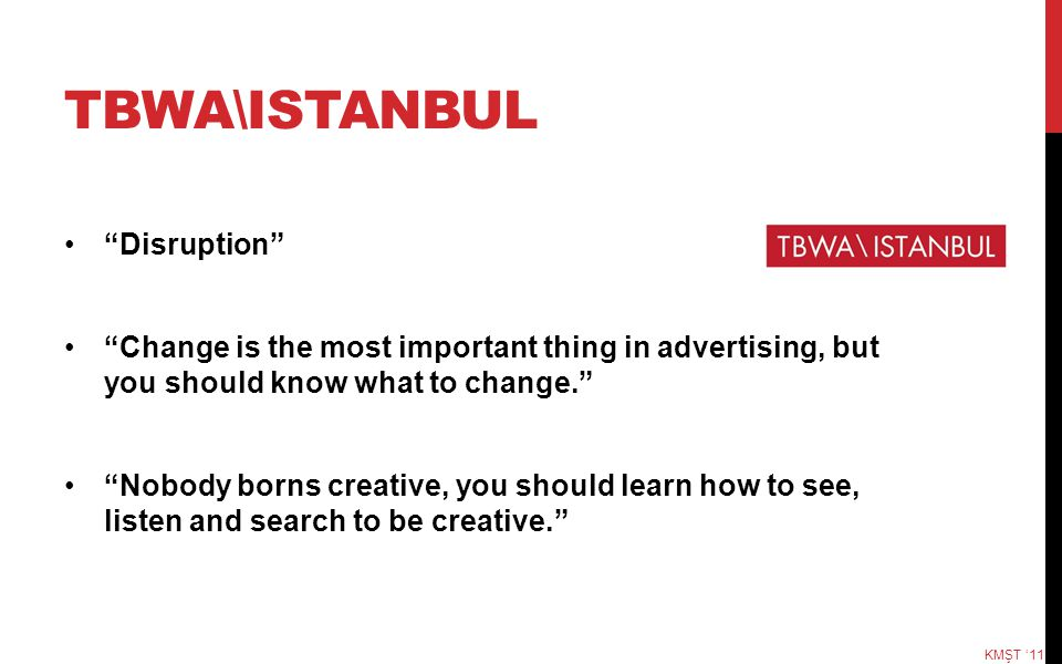 """TBWA\ISTANBUL """"Disruption"""" """"Change is the most important thing in advertising, but you should know what to change."""" """"Nobody borns creative, you should"""