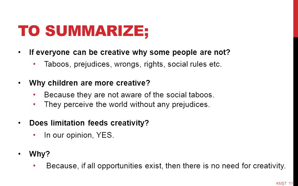 TO SUMMARIZE; If everyone can be creative why some people are not? Taboos, prejudices, wrongs, rights, social rules etc. Why children are more creativ