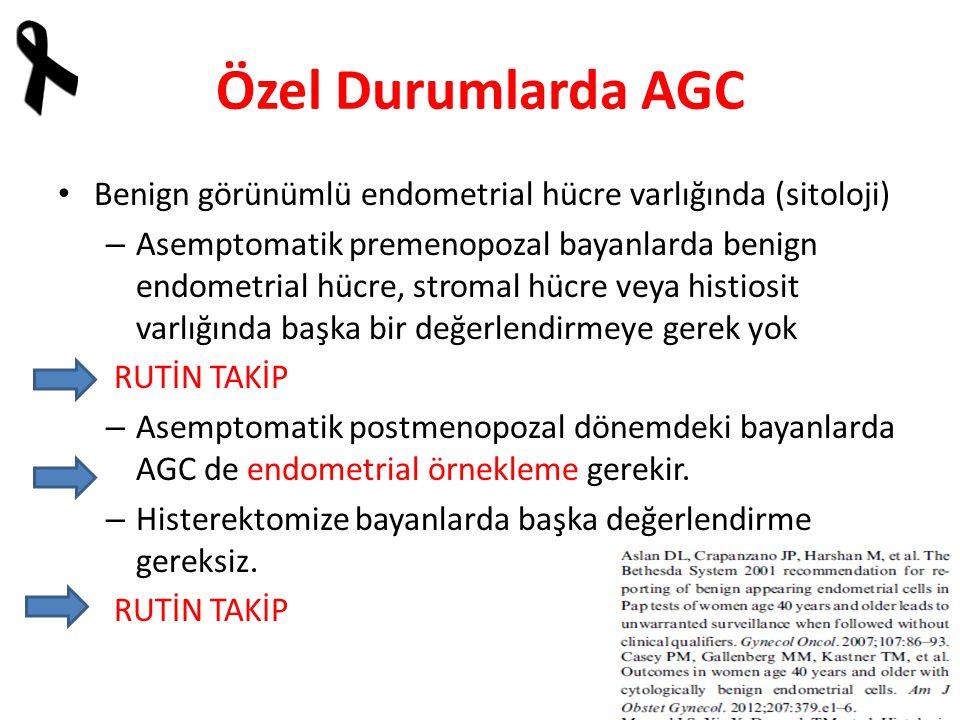 Özel Durumlarda AGC Benign görünümlü endometrial hücre varlığında (sitoloji) – Asemptomatik premenopozal bayanlarda benign endometrial hücre, stromal hücre veya histiosit varlığında başka bir değerlendirmeye gerek yok RUTİN TAKİP – Asemptomatik postmenopozal dönemdeki bayanlarda AGC de endometrial örnekleme gerekir.