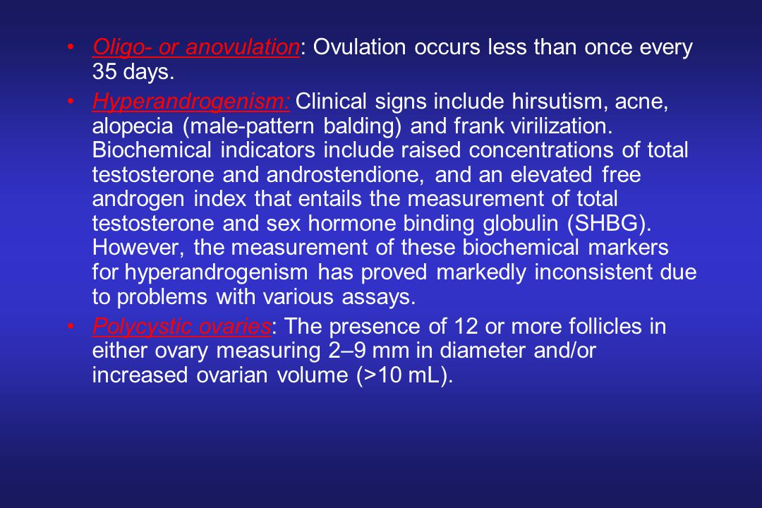 Oligo- or anovulation: Ovulation occurs less than once every 35 days. Hyperandrogenism: Clinical signs include hirsutism, acne, alopecia (male-pattern