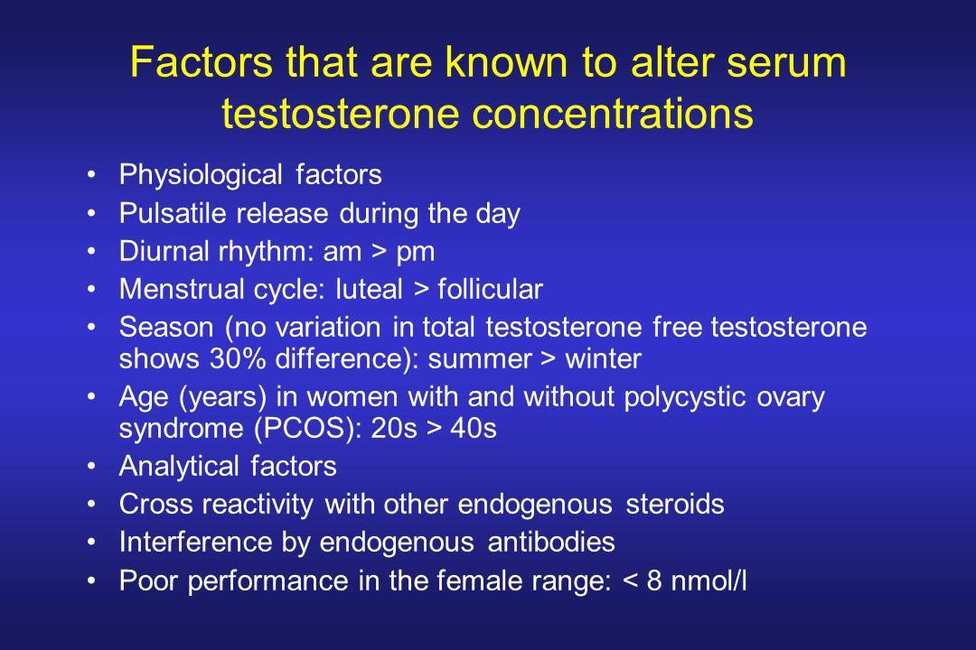 Factors that are known to alter serum testosterone concentrations Physiological factors Pulsatile release during the day Diurnal rhythm: am > pm Menst