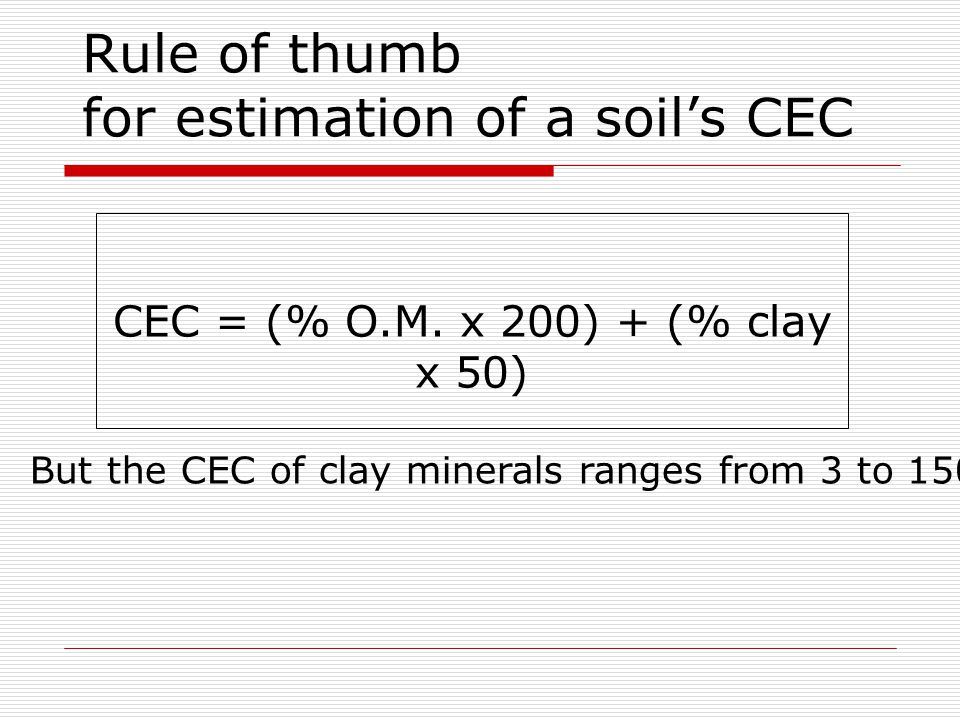 Rule of thumb for estimation of a soil's CEC CEC = (% O.M. x 200) + (% clay x 50) But the CEC of clay minerals ranges from 3 to 150!
