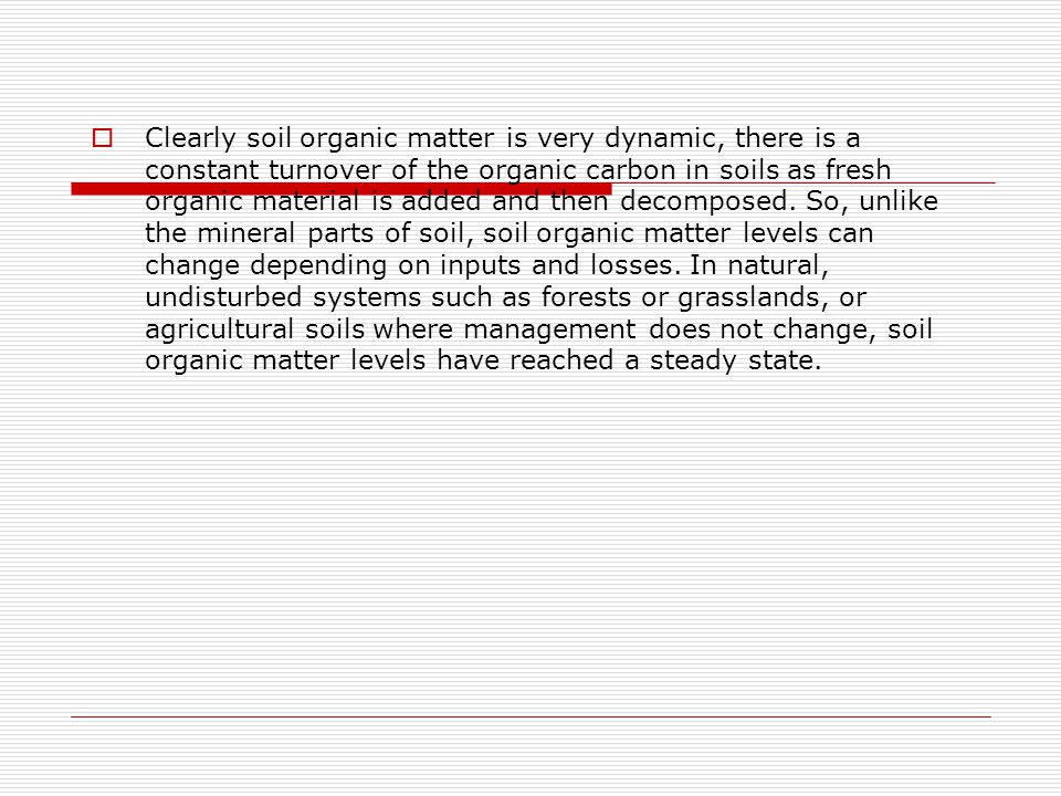  Clearly soil organic matter is very dynamic, there is a constant turnover of the organic carbon in soils as fresh organic material is added and then