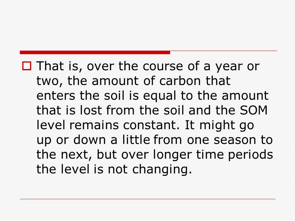  That is, over the course of a year or two, the amount of carbon that enters the soil is equal to the amount that is lost from the soil and the SOM l