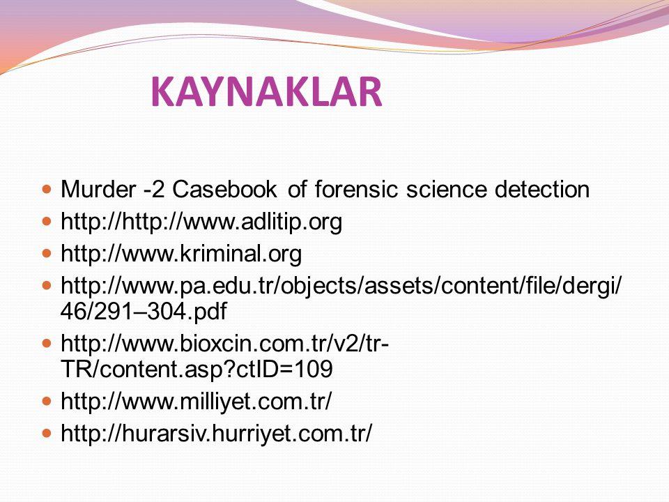 KAYNAKLAR Murder -2 Casebook of forensic science detection http://http://www.adlitip.org http://www.kriminal.org http://www.pa.edu.tr/objects/assets/content/file/dergi/ 46/291–304.pdf http://www.bioxcin.com.tr/v2/tr- TR/content.asp?ctID=109 http://www.milliyet.com.tr/ http://hurarsiv.hurriyet.com.tr/