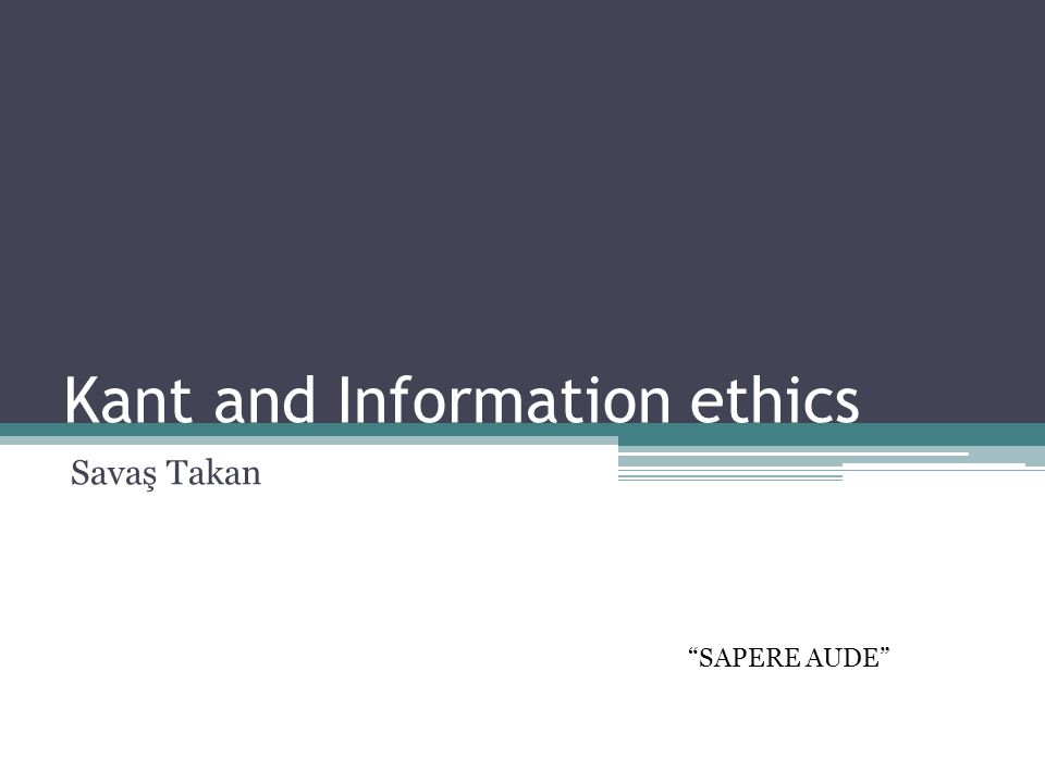 Kant and Information ethics Savaş Takan SAPERE AUDE
