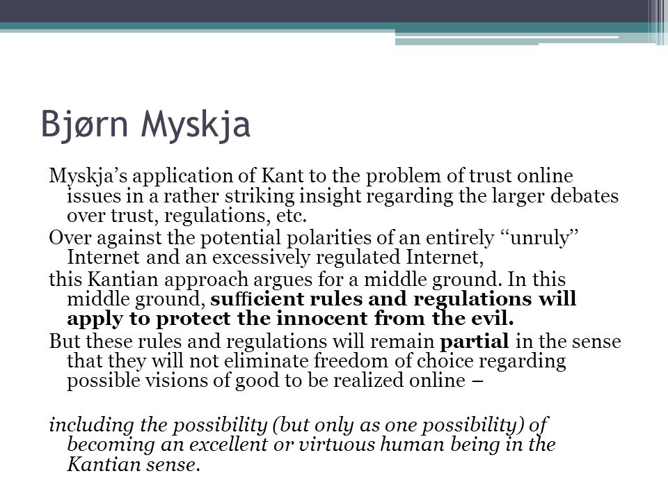 Bjørn Myskja Myskja's application of Kant to the problem of trust online issues in a rather striking insight regarding the larger debates over trust, regulations, etc.