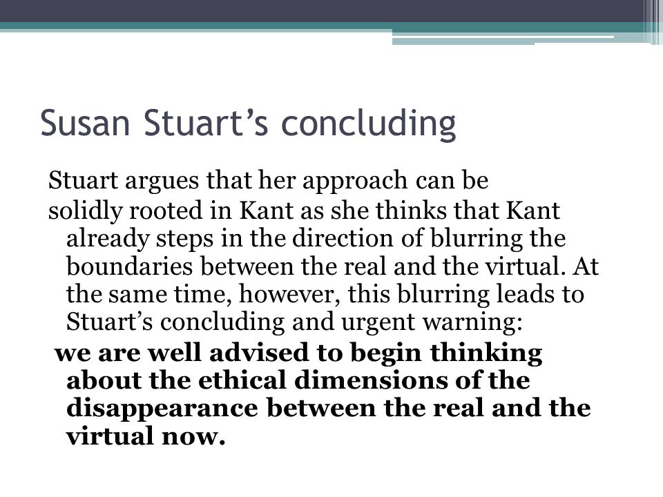 Susan Stuart's concluding Stuart argues that her approach can be solidly rooted in Kant as she thinks that Kant already steps in the direction of blurring the boundaries between the real and the virtual.