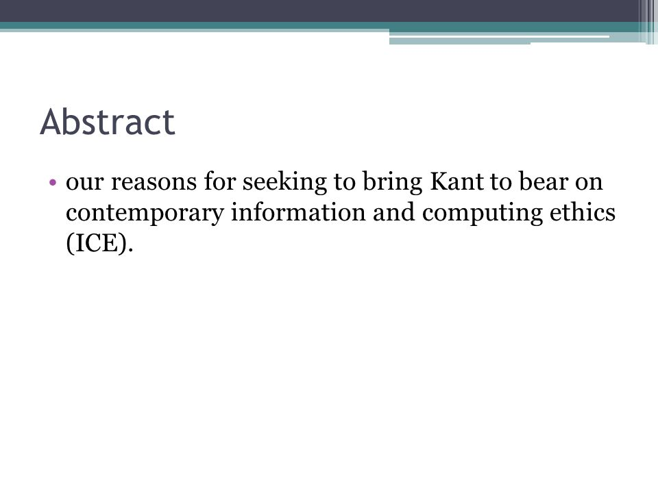 Abstract our reasons for seeking to bring Kant to bear on contemporary information and computing ethics (ICE).