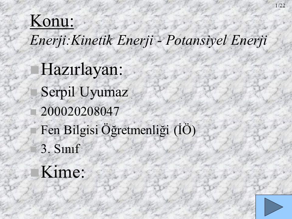 Konu: Enerji:Kinetik Enerji - Potansiyel Enerji n Hazırlayan: n Serpil Uyumaz n 200020208047 n Fen Bilgisi Öğretmenliği (İÖ) n 3. Sınıf n Kime: 1/22
