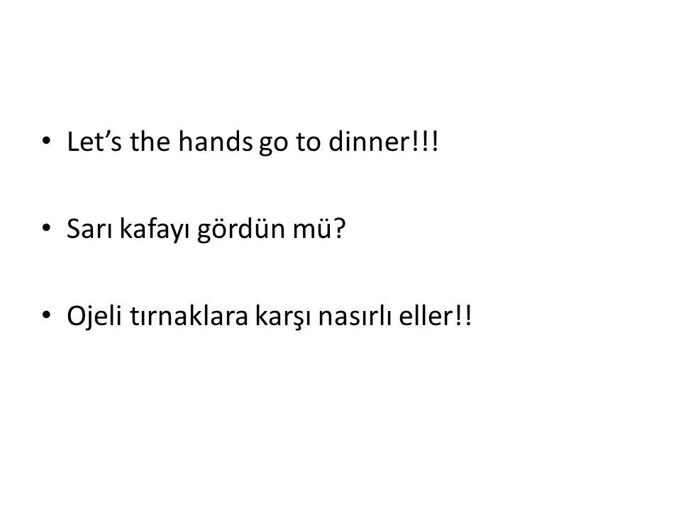 Let's the hands go to dinner!!! Sarı kafayı gördün mü? Ojeli tırnaklara karşı nasırlı eller!!