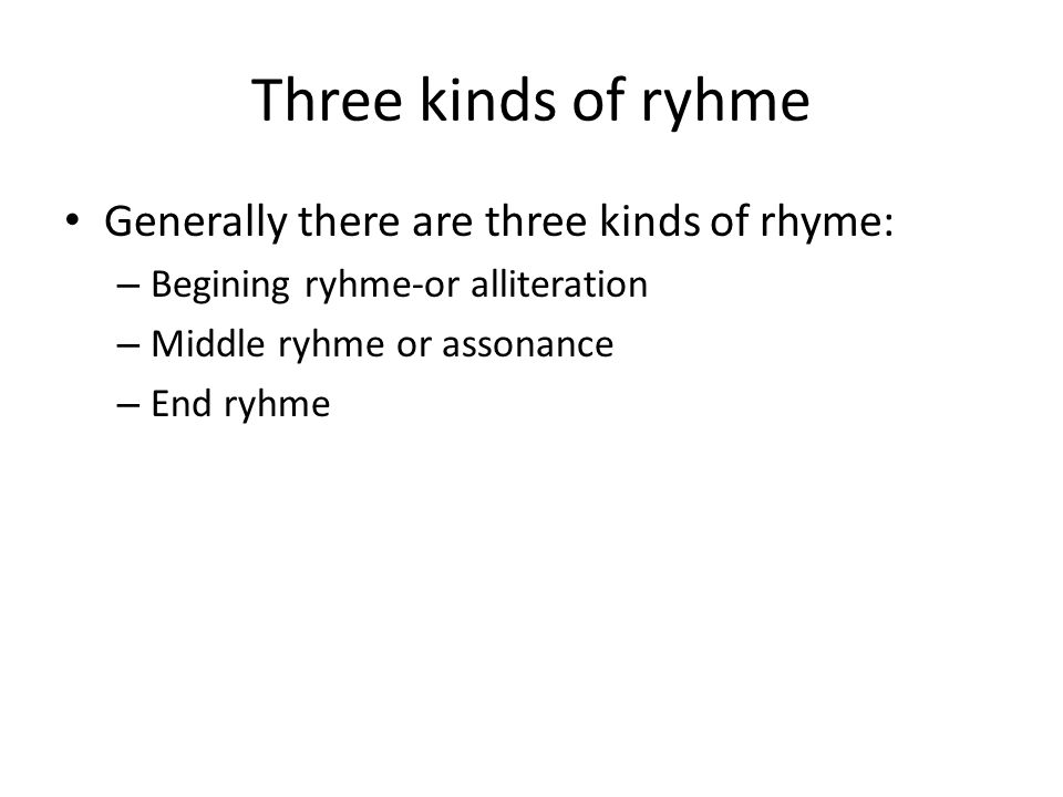 Three kinds of ryhme Generally there are three kinds of rhyme: – Begining ryhme-or alliteration – Middle ryhme or assonance – End ryhme