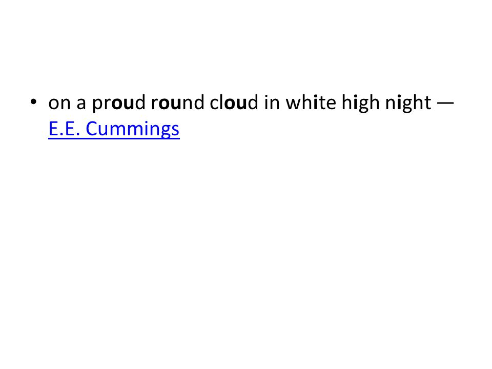 on a proud round cloud in white high night — E.E. Cummings E.E. Cummings