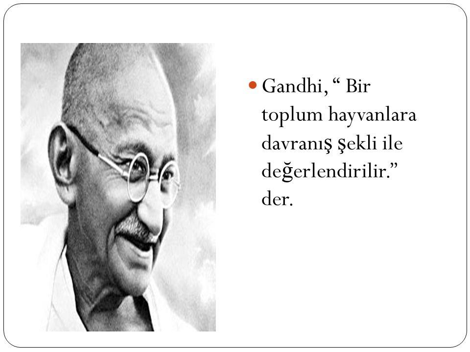 Gandhi, Bir toplum hayvanlara davranı ş ş ekli ile de ğ erlendirilir.'' der.