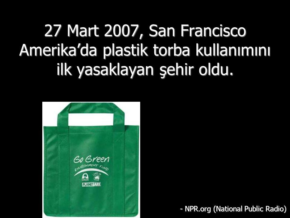 27 Mart 2007, San Francisco Amerika'da plastik torba kullanımını ilk yasaklayan şehir oldu. - NPR.org (National Public Radio)