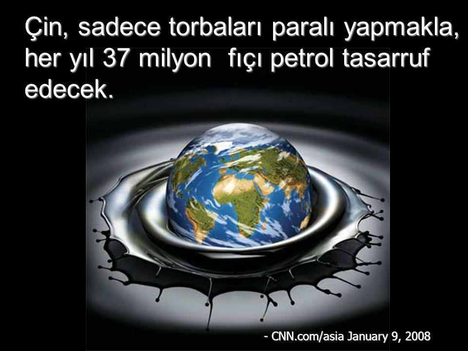 Çin, sadece torbaları paralı yapmakla, her yıl 37 milyon fıçı petrol tasarruf edecek. - CNN.com/asia January 9, 2008