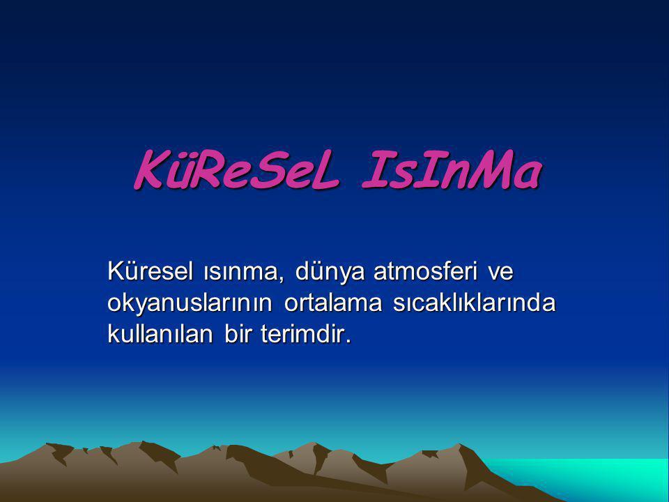 KüReSeL IsInMa Küresel ısınma, dünya atmosferi ve okyanuslarının ortalama sıcaklıklarında kullanılan bir terimdir.