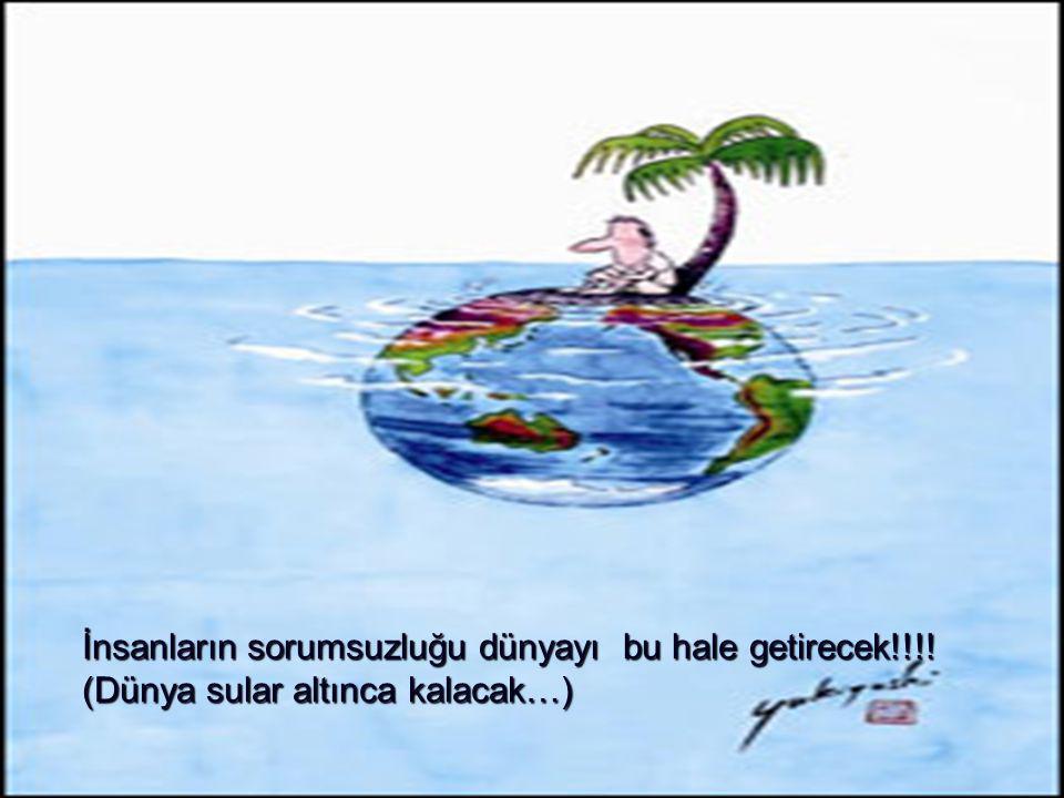 İnsanların sorumsuzluğu dünyayı bu hale getirecek!!!! (Dünya sular altınca kalacak…)