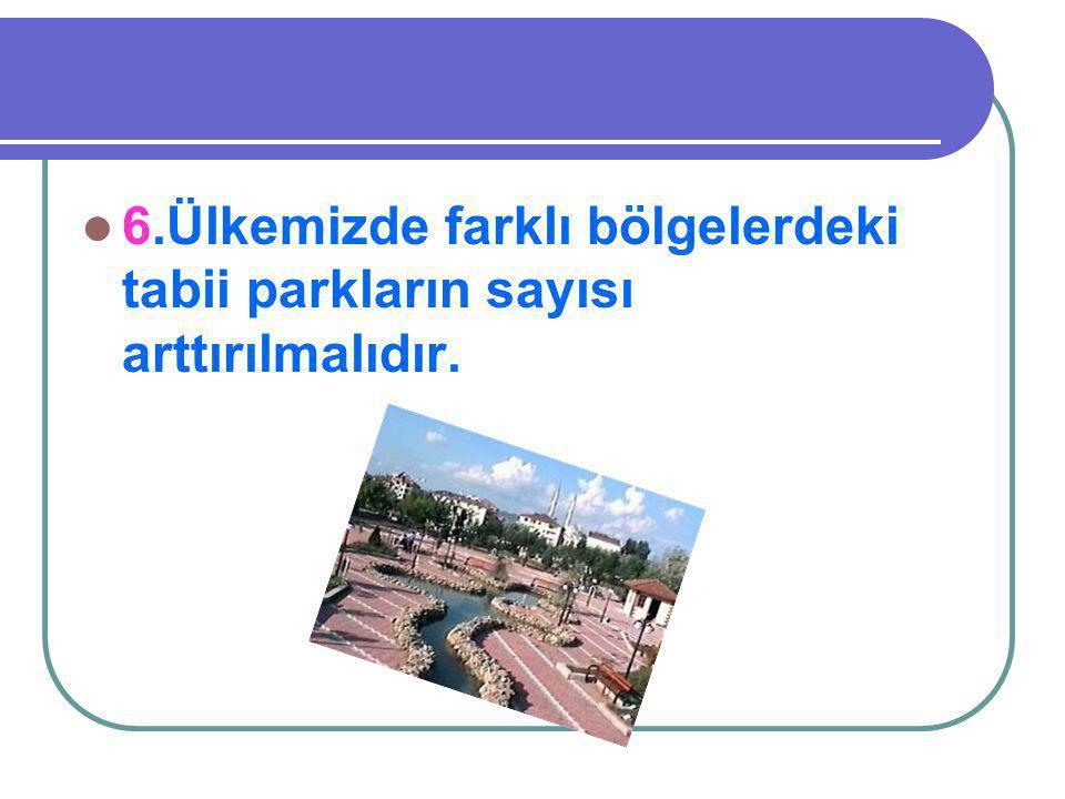 6.Ülkemizde farklı bölgelerdeki tabii parkların sayısı arttırılmalıdır.