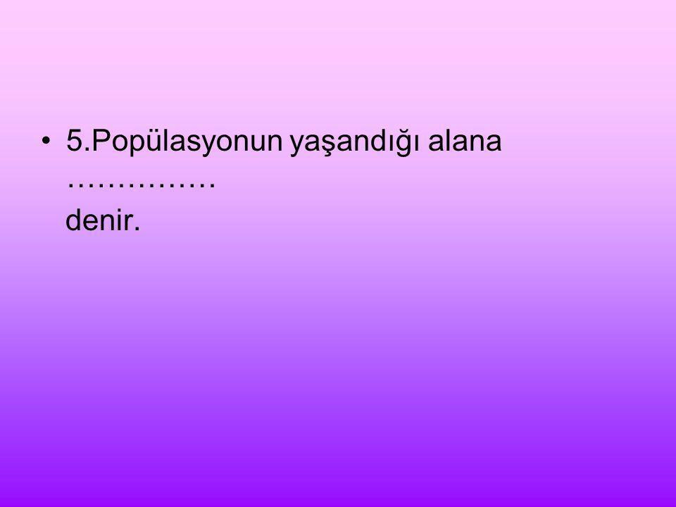 5.Popülasyonun yaşandığı alana …………… denir.