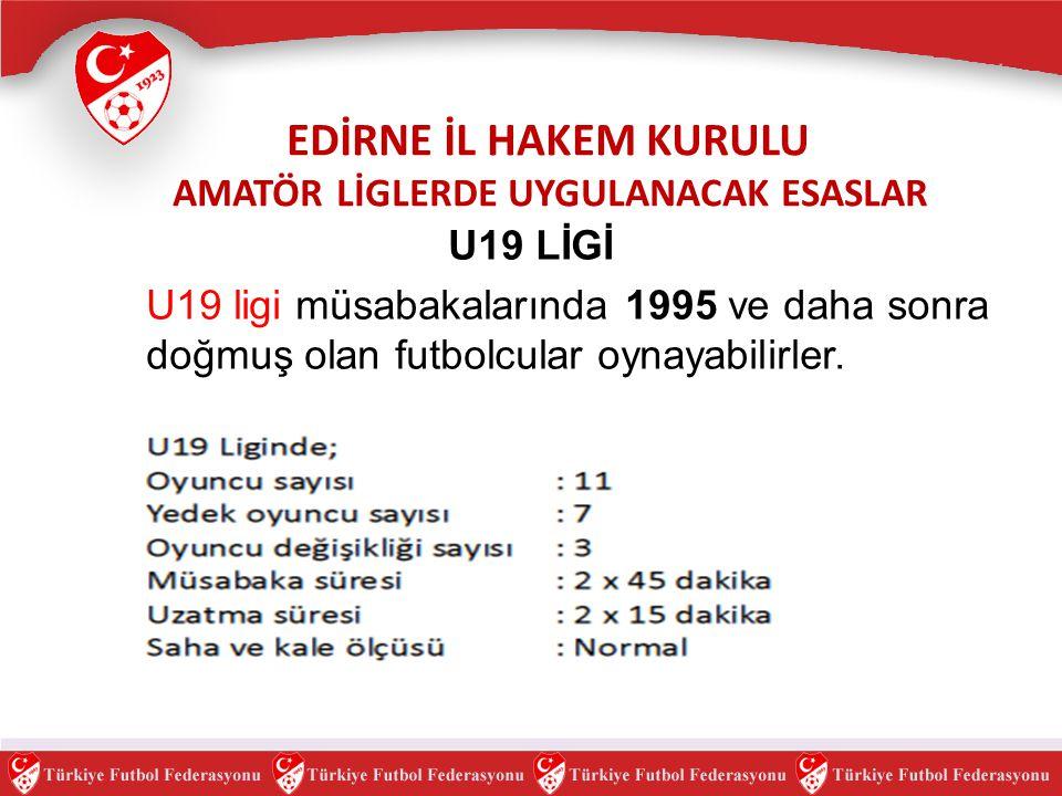U19 LİGİ U19 ligi müsabakalarında 1995 ve daha sonra doğmuş olan futbolcular oynayabilirler. EDİRNE İL HAKEM KURULU AMATÖR LİGLERDE UYGULANACAK ESASLA