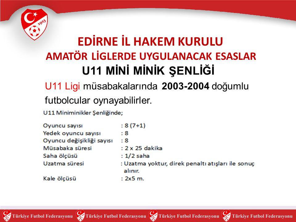 EDİRNE İL HAKEM KURULU AMATÖR LİGLERDE UYGULANACAK ESASLAR U11 MİNİ MİNİK ŞENLİĞİ U11 Ligi müsabakalarında 2003-2004 doğumlu futbolcular oynayabilirle