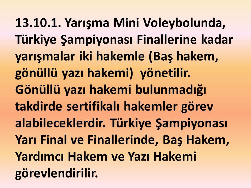 13.10.1. Yarışma Mini Voleybolunda, Türkiye Şampiyonası Finallerine kadar yarışmalar iki hakemle (Baş hakem, gönüllü yazı hakemi) yönetilir. Gönüllü y