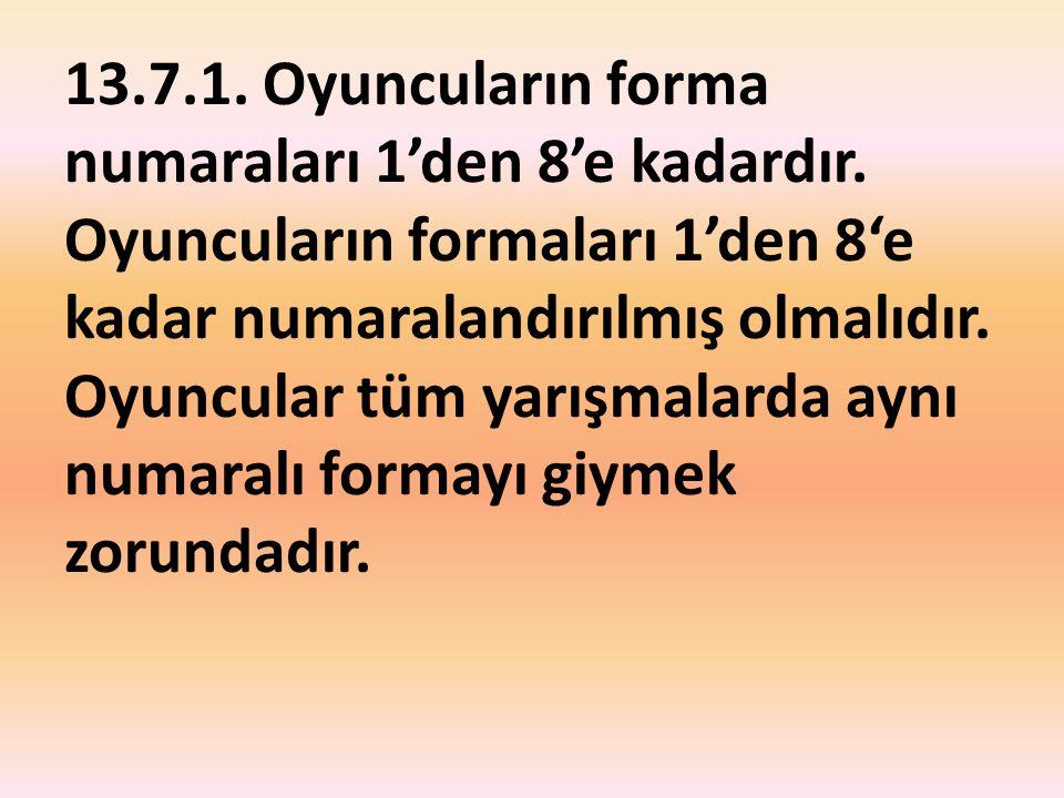 13.7.1. Oyuncuların forma numaraları 1'den 8'e kadardır. Oyuncuların formaları 1'den 8'e kadar numaralandırılmış olmalıdır. Oyuncular tüm yarışmalarda