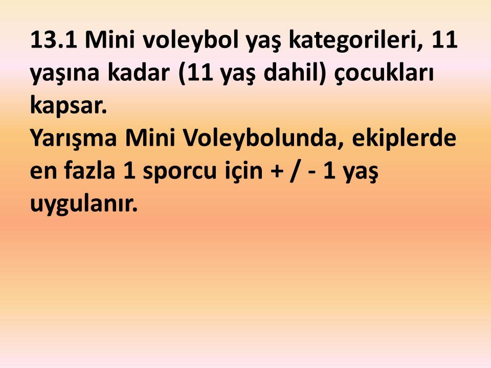 13.1 Mini voleybol yaş kategorileri, 11 yaşına kadar (11 yaş dahil) çocukları kapsar. Yarışma Mini Voleybolunda, ekiplerde en fazla 1 sporcu için + /