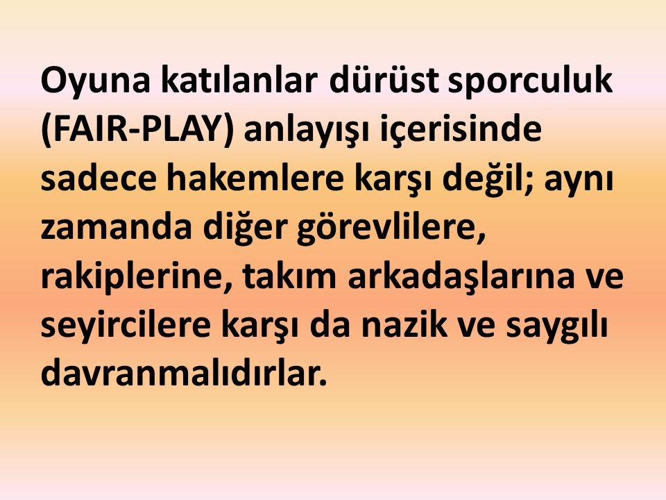 Oyuna katılanlar dürüst sporculuk (FAIR-PLAY) anlayışı içerisinde sadece hakemlere karşı değil; aynı zamanda diğer görevlilere, rakiplerine, takım ark