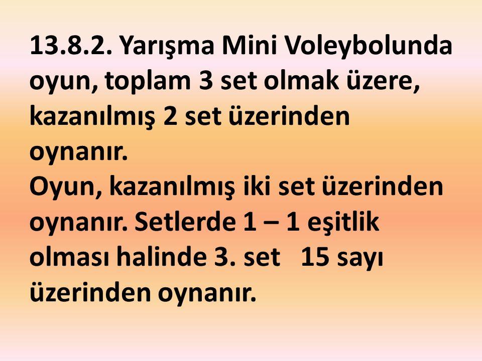 13.8.2. Yarışma Mini Voleybolunda oyun, toplam 3 set olmak üzere, kazanılmış 2 set üzerinden oynanır. Oyun, kazanılmış iki set üzerinden oynanır. Setl