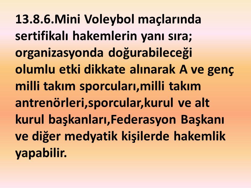 13.8.6.Mini Voleybol maçlarında sertifikalı hakemlerin yanı sıra; organizasyonda doğurabileceği olumlu etki dikkate alınarak A ve genç milli takım spo