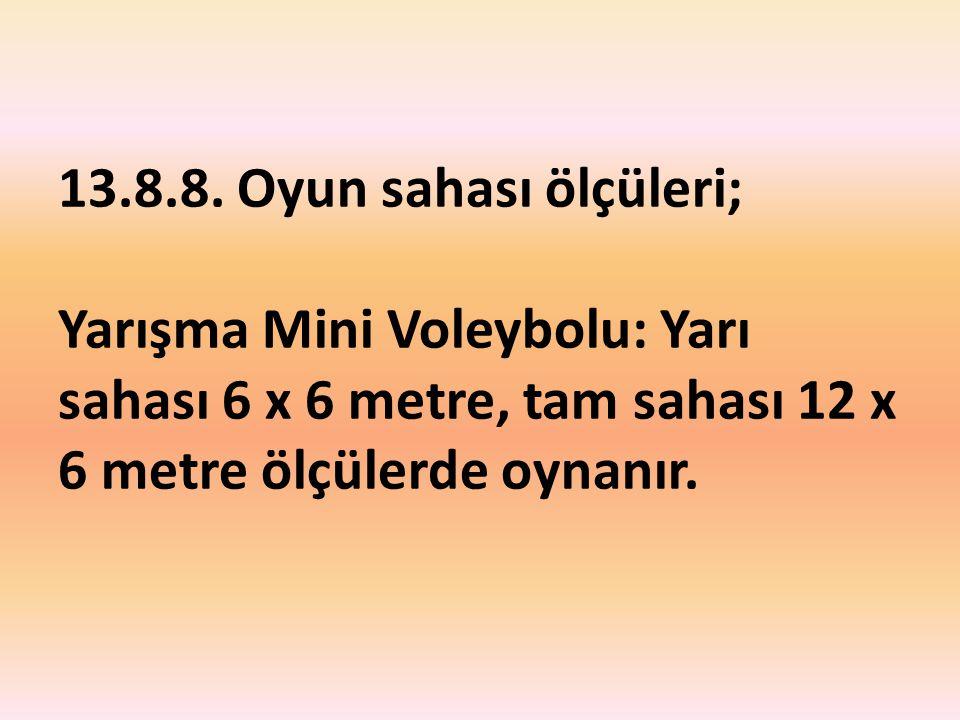 13.8.8. Oyun sahası ölçüleri; Yarışma Mini Voleybolu: Yarı sahası 6 x 6 metre, tam sahası 12 x 6 metre ölçülerde oynanır.