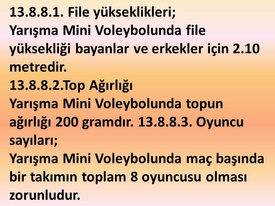 13.8.8.1. File yükseklikleri; Yarışma Mini Voleybolunda file yüksekliği bayanlar ve erkekler için 2.10 metredir. 13.8.8.2.Top Ağırlığı Yarışma Mini Vo