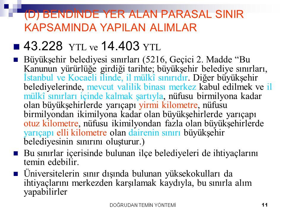 DOĞRUDAN TEMİN YÖNTEMİ11 (D) BENDİNDE YER ALAN PARASAL SINIR KAPSAMINDA YAPILAN ALIMLAR 43.228 YTL ve 14.403 YTL Büyükşehir belediyesi sınırları (5216