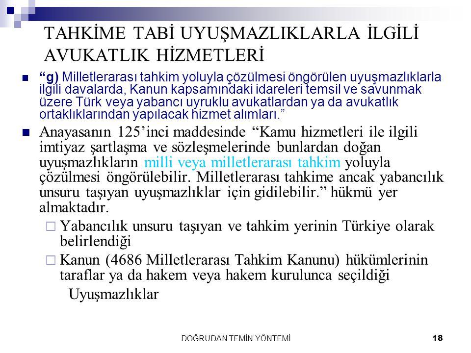 """DOĞRUDAN TEMİN YÖNTEMİ18 TAHKİME TABİ UYUŞMAZLIKLARLA İLGİLİ AVUKATLIK HİZMETLERİ """"g) Milletlerarası tahkim yoluyla çözülmesi öngörülen uyuşmazlıklarl"""