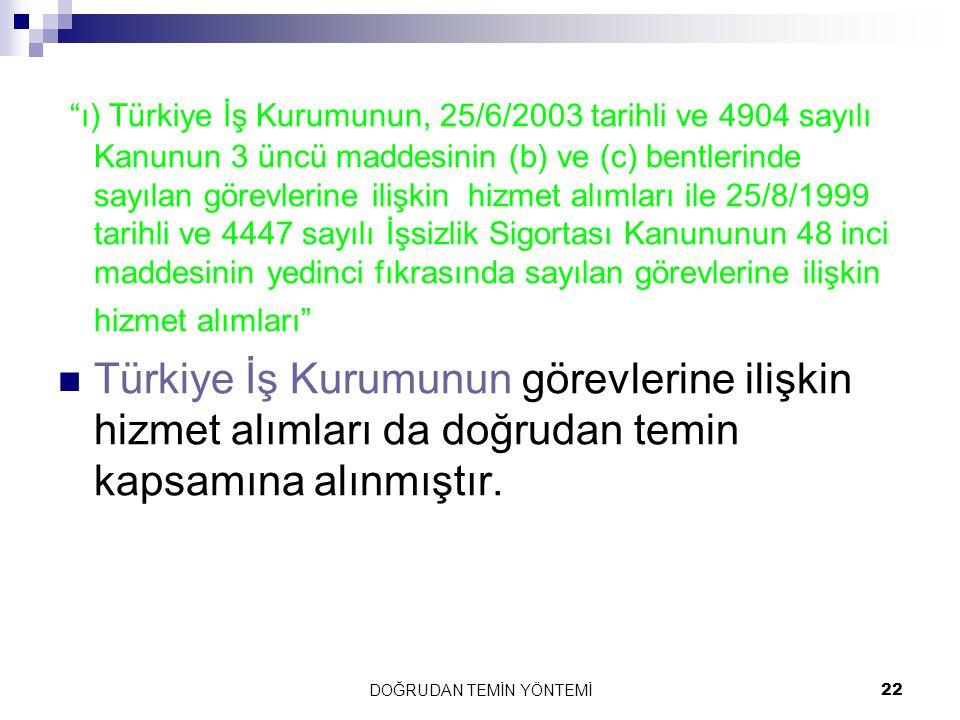 """DOĞRUDAN TEMİN YÖNTEMİ22 """"ı) Türkiye İş Kurumunun, 25/6/2003 tarihli ve 4904 sayılı Kanunun 3 üncü maddesinin (b) ve (c) bentlerinde sayılan görevleri"""
