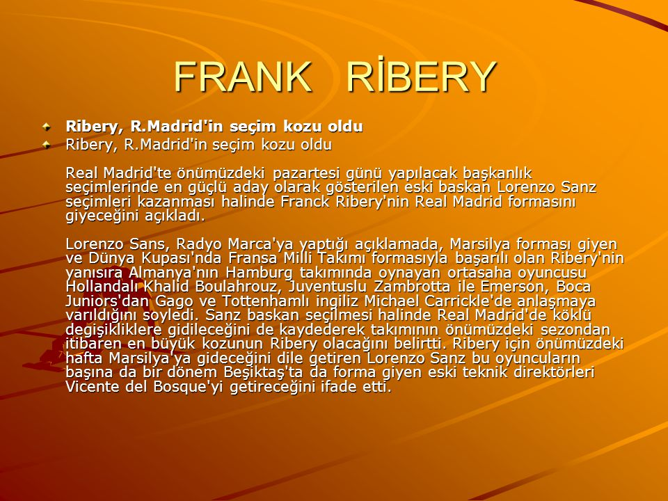 FRANK RİBERY Ribery, R.Madrid in seçim kozu oldu Ribery, R.Madrid in seçim kozu oldu Real Madrid te önümüzdeki pazartesi günü yapılacak başkanlık seçimlerinde en güçlü aday olarak gösterilen eski baskan Lorenzo Sanz seçimleri kazanması halinde Franck Ribery nin Real Madrid formasını giyeceğini açıkladı.